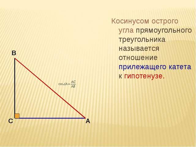 Косинусом острого угла прямоугольного треугольника называется отношение приле...