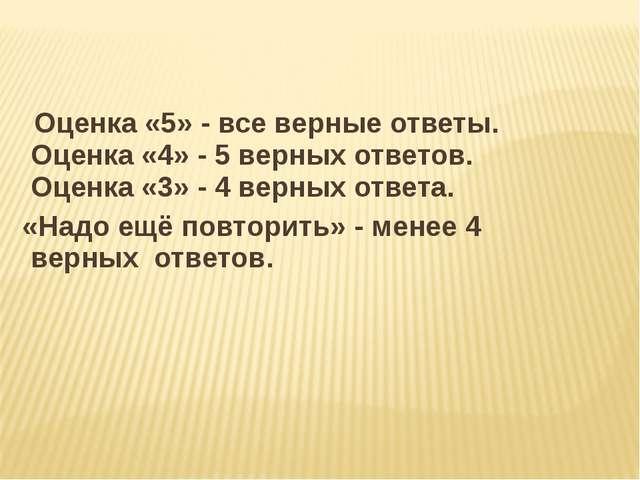 Оценка «5» - все верные ответы. Оценка «4» - 5 верных ответов. Оценка «3» -...