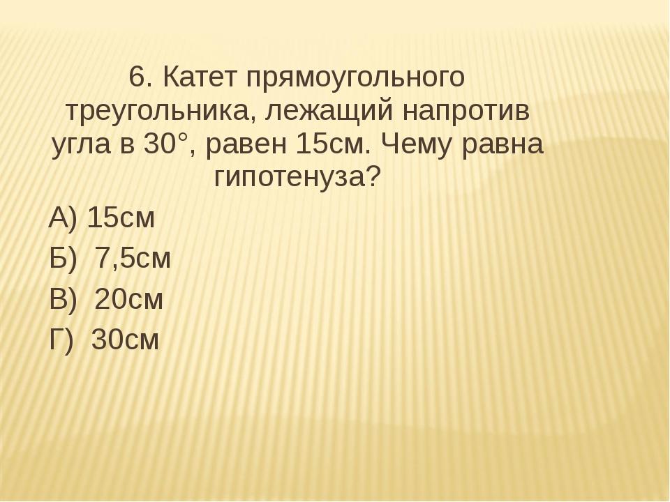 6. Катет прямоугольного треугольника, лежащий напротив угла в 30°, равен 15с...