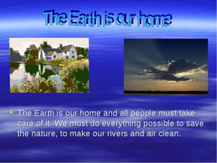 The Earth is our home and all people must take care of it. We must do everyt