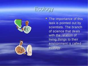 Ecology The importance of this task is pointed out by scientists. The branch