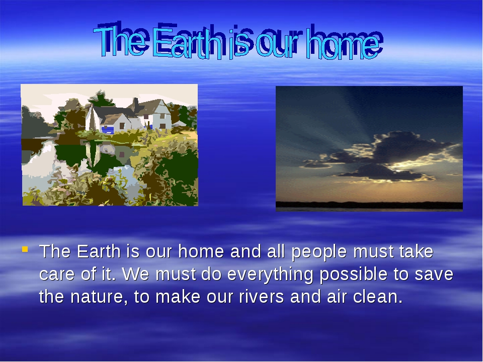 The Earth is our home and all people must take care of it. We must do everyt...