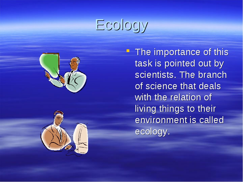 Ecology The importance of this task is pointed out by scientists. The branch...