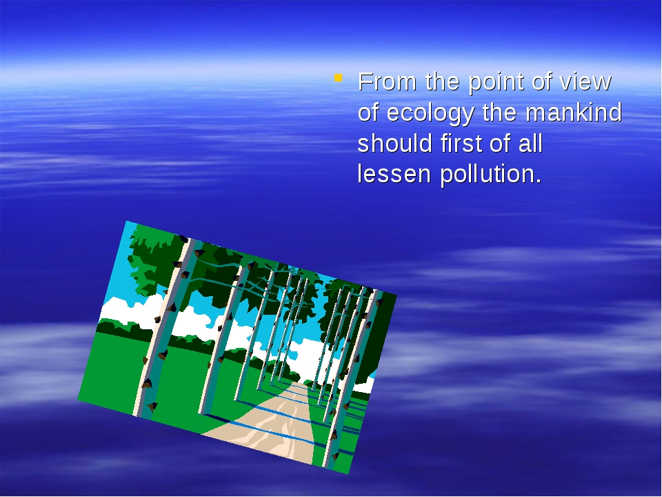 From the point of view of ecology the mankind should first of all lessen poll...