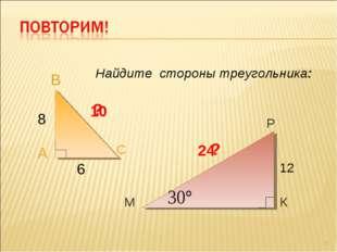 А В С М Р К 8 6 10 12 24 Найдите стороны треугольника: * ? ?