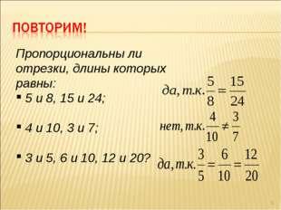 * Пропорциональны ли отрезки, длины которых равны: 5 и 8, 15 и 24; 4 и 10, 3