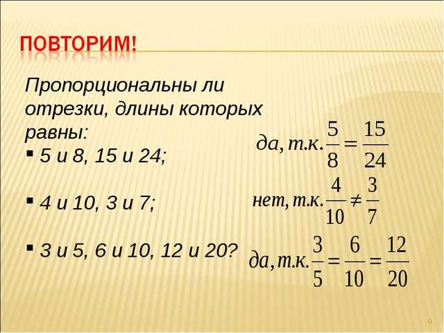 * Пропорциональны ли отрезки, длины которых равны: 5 и 8, 15 и 24; 4 и 10, 3...