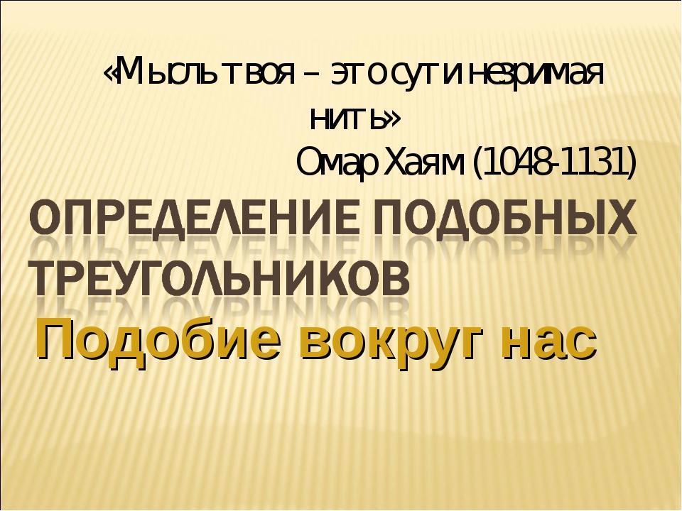 Подобие вокруг нас «Мысль твоя – это сути незримая нить» Омар Хаям (1048-1131)