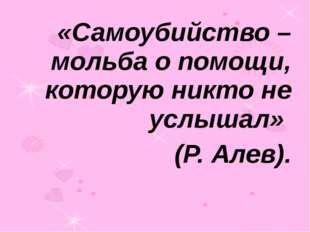 «Самоубийство – мольба о помощи, которую никто не услышал» (Р. Алев).