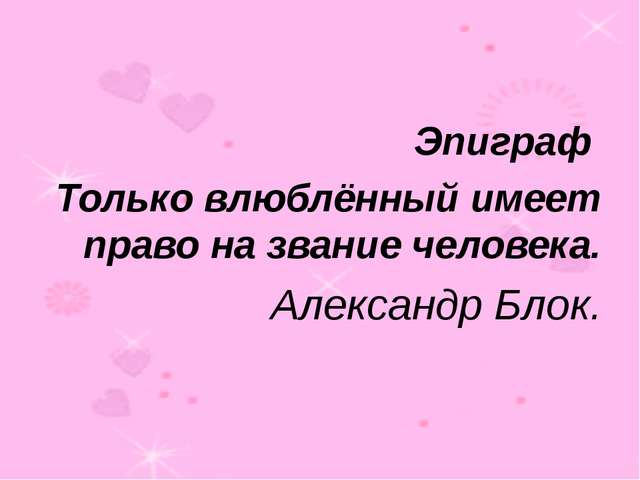 Эпиграф Только влюблённый имеет право на звание человека. Александр Блок.