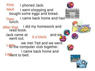 I phoned Jack. I went shopping and bought some eggs and bread. I came back h
