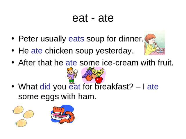 eat - ate Peter usually eats soup for dinner. He ate chicken soup yesterday....