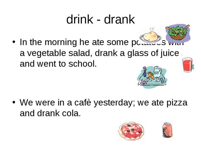 drink - drank In the morning he ate some potatoes with a vegetable salad, dra...