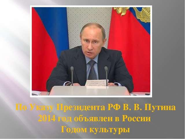 По Указу Президента РФ В. В. Путина 2014 год объявлен в России Годом культуры