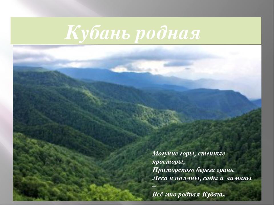 Кубань родная Могучие горы, степные просторы, Приморского берега грань. Леса...