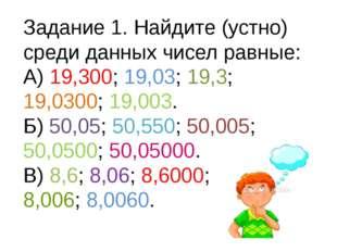 Задание 1. Найдите (устно) среди данных чисел равные: А) 19,300; 19,03; 19,3