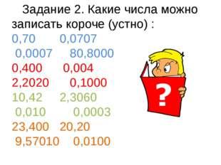 Задание 2. Какие числа можно записать короче (устно) : 0,70 0,0707 0,0007 80