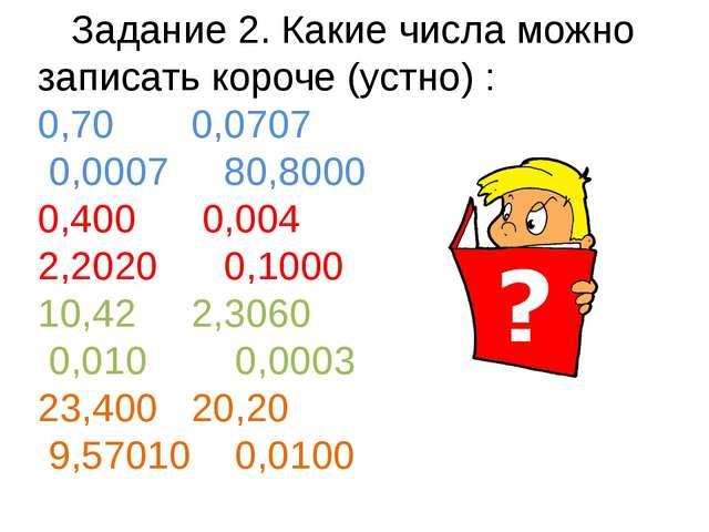 Задание 2. Какие числа можно записать короче (устно) : 0,70 0,0707 0,0007 80...