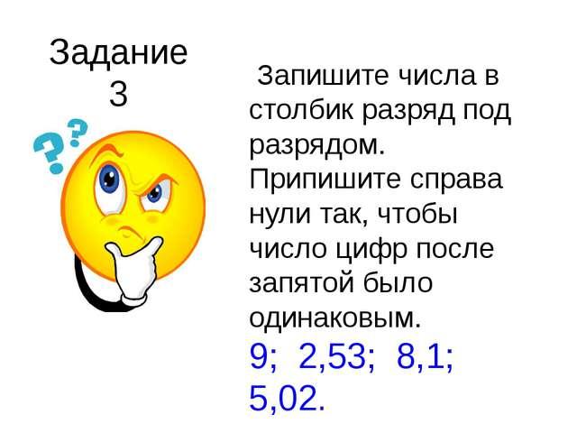 Задание 3 Запишите числа в столбик разряд под разрядом. Припишите справа нули...