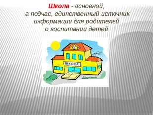 Школа - основной, а подчас, единственный источник информации для родителей о