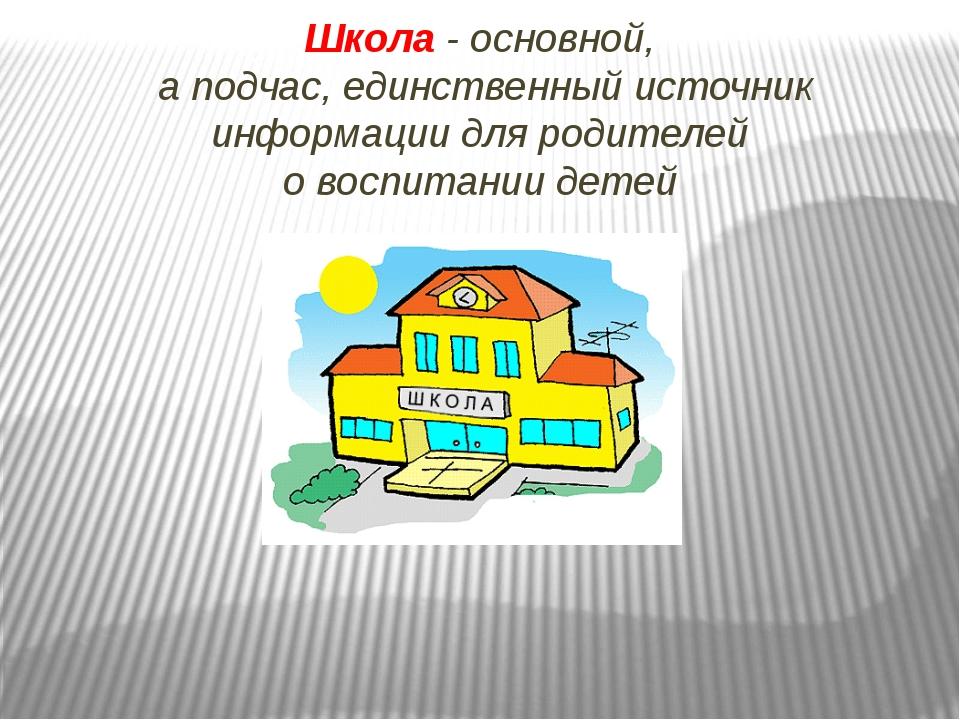 Школа - основной, а подчас, единственный источник информации для родителей о...