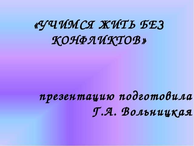 «УЧИМСЯ ЖИТЬ БЕЗ КОНФЛИКТОВ» презентацию подготовила Г.А. Вольницкая