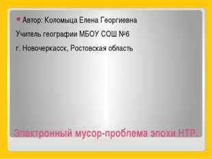 Электронный мусор-проблема эпохи НТР. Автор: Коломыца Елена Георгиевна Учител