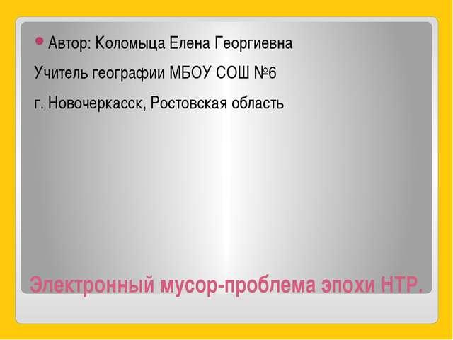 Электронный мусор-проблема эпохи НТР. Автор: Коломыца Елена Георгиевна Учител...