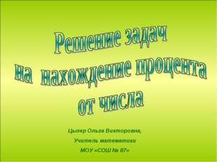 Цыгер Ольга Викторовна, Учитель математики МОУ «СОШ № 87»