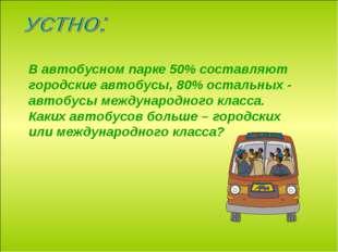 В автобусном парке 50% составляют городские автобусы, 80% остальных - автобус