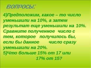 4)Предположим, какое – то число уменьшили на 10%, а затем результат еще уме
