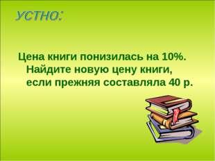 Цена книги понизилась на 10%. Найдите новую цену книги, если прежняя составля