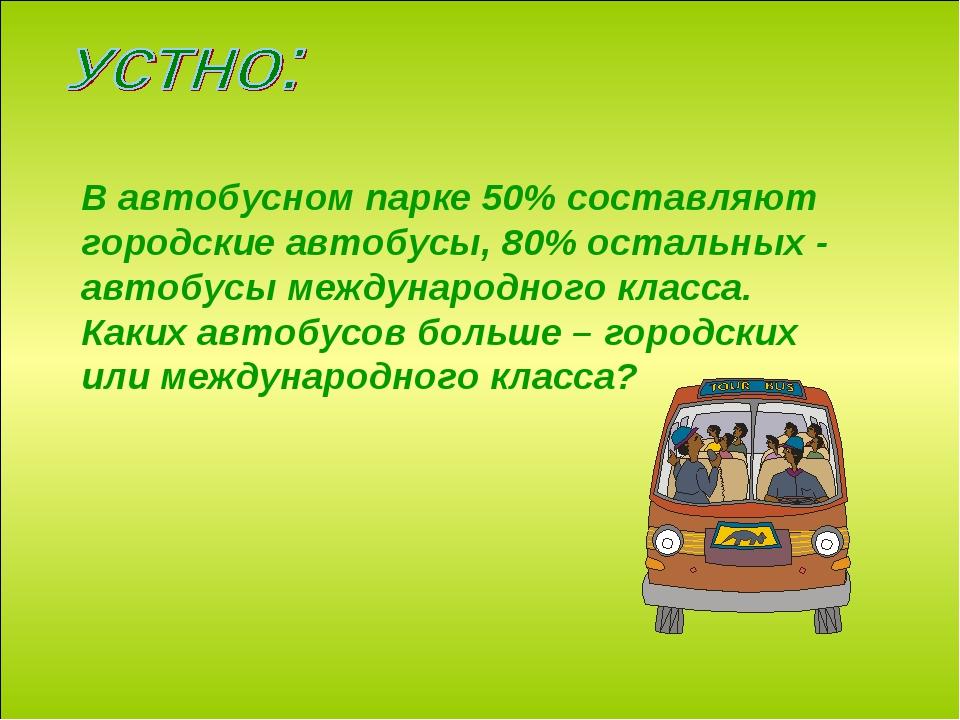 В автобусном парке 50% составляют городские автобусы, 80% остальных - автобус...