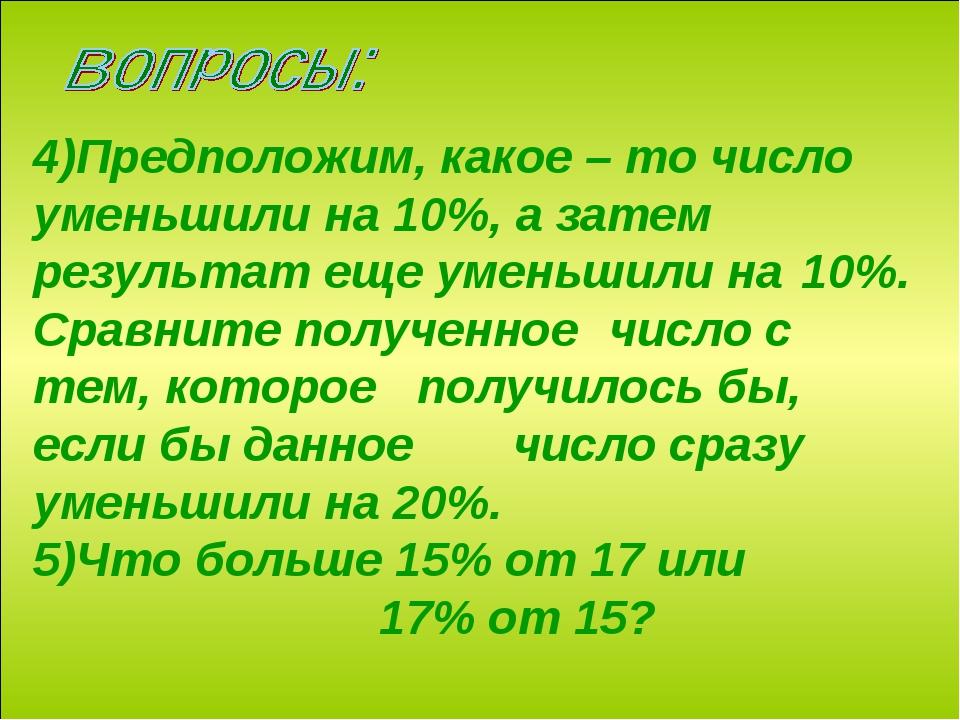 4)Предположим, какое – то число уменьшили на 10%, а затем результат еще уме...