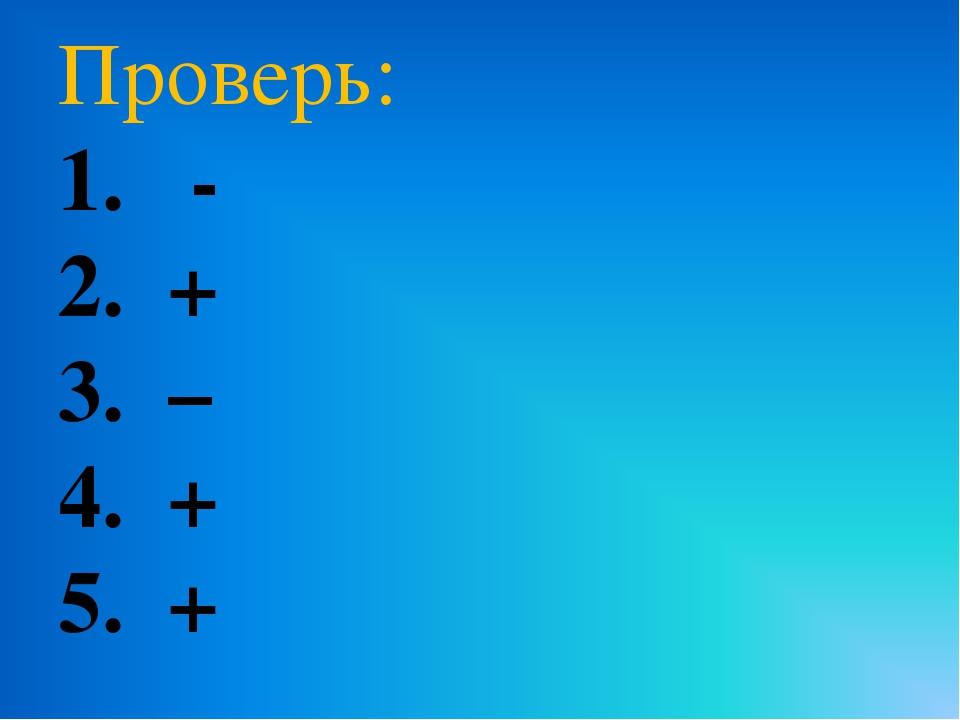 Проверь: 1. - 2. + 3. – 4. + 5. +