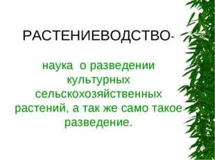 РАСТЕНИЕВОДСТВО- наука о разведении культурных сельскохозяйственных растений,