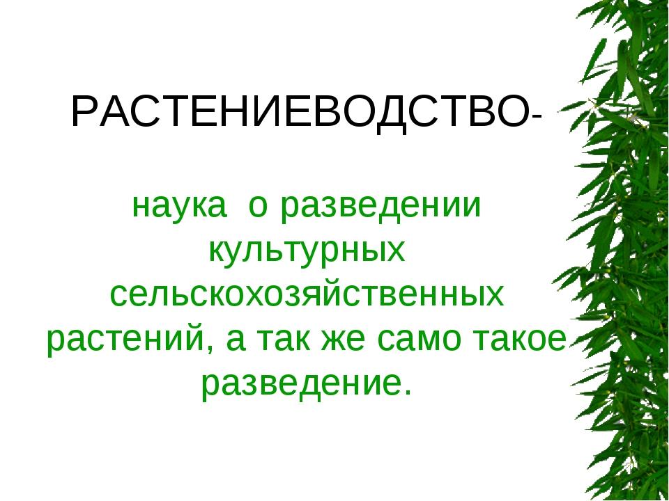 РАСТЕНИЕВОДСТВО- наука о разведении культурных сельскохозяйственных растений,...