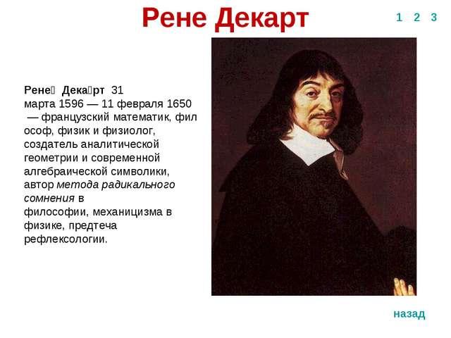 Рене Декарт 1 2 3 назад Рене́Дека́рт31 марта1596—11 февраля1650 —фр...