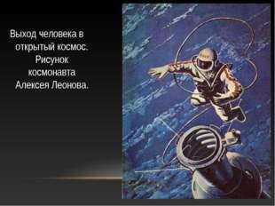 Выход человека в открытый космос. Рисунок космонавта Алексея Леонова.