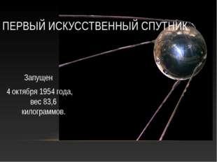 ПЕРВЫЙ ИСКУССТВЕННЫЙ СПУТНИК Запущен 4 октября 1954 года, вес 83,6 килограммов.
