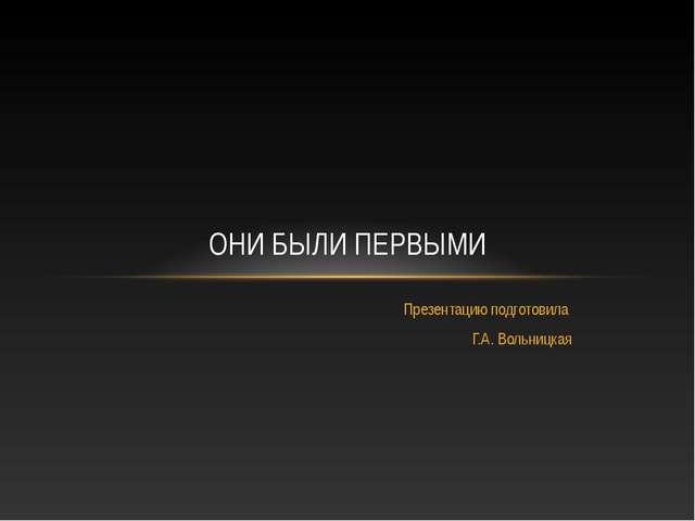 Презентацию подготовила Г.А. Вольницкая ОНИ БЫЛИ ПЕРВЫМИ