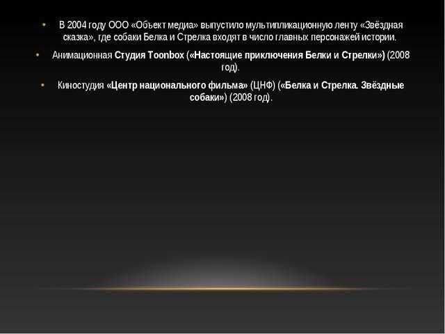 В 2004 году ООО «Объект медиа» выпустило мультипликационную ленту «Звёздная с...