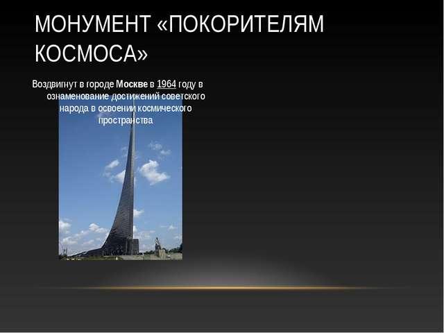Воздвигнут в городе Москве в 1964 году в ознаменование достижений советского...