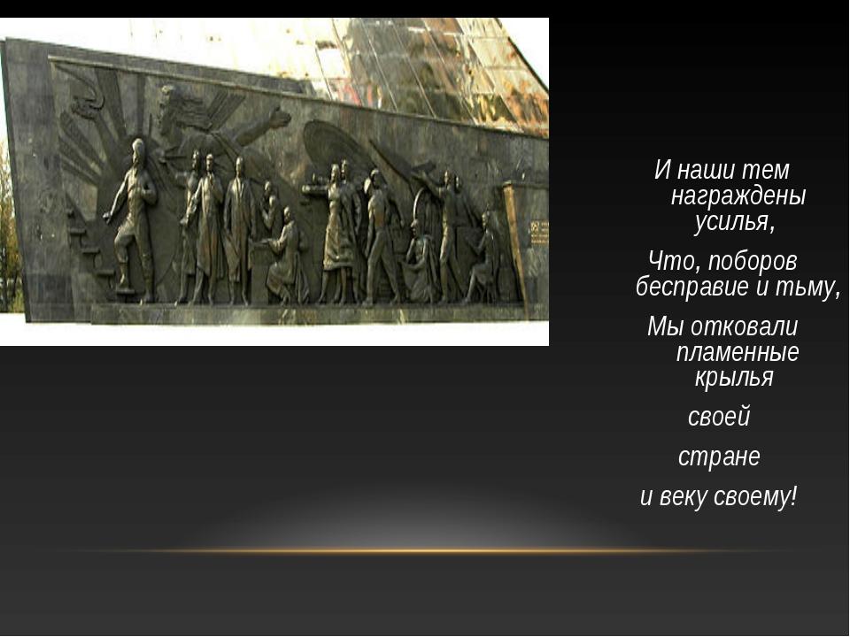 И наши тем награждены усилья, Что, поборов бесправие и тьму, Мы отковали плам...