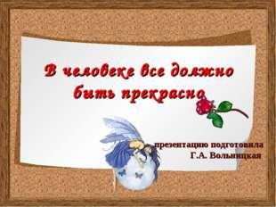 В человеке все должно быть прекрасно презентацию подготовила Г.А. Вольницкая