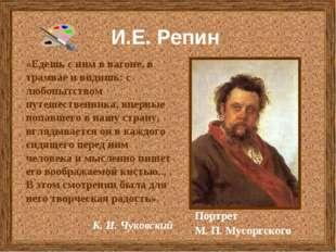 И.Е. Репин Портрет М. П. Мусоргского «Едешь с ним в вагоне, в трамвае и видиш