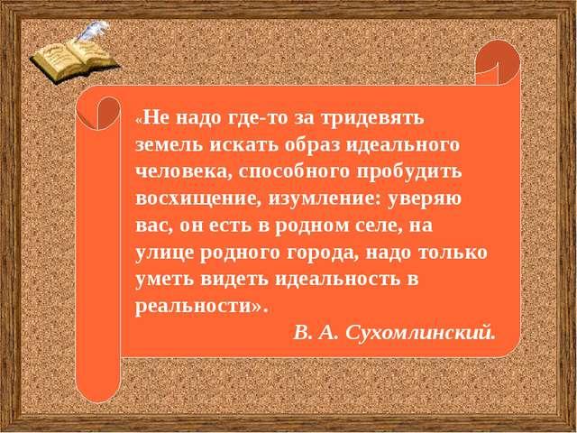 «Не надо где-то за тридевять земель искать образ идеального человека, способн...