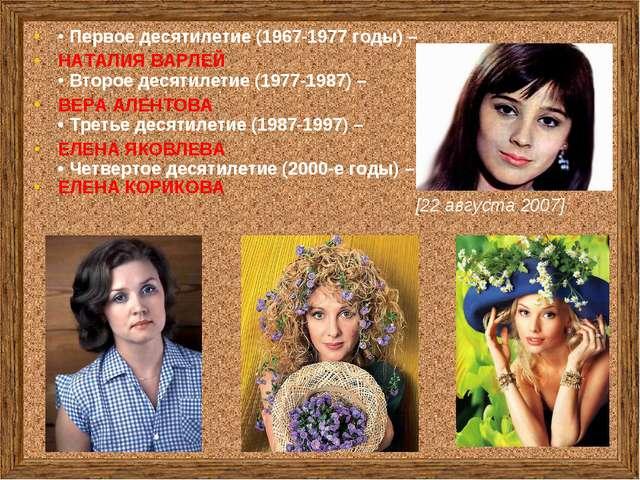• Первое десятилетие (1967-1977 годы) – НАТАЛИЯ ВАРЛЕЙ • Второе десятилетие (...