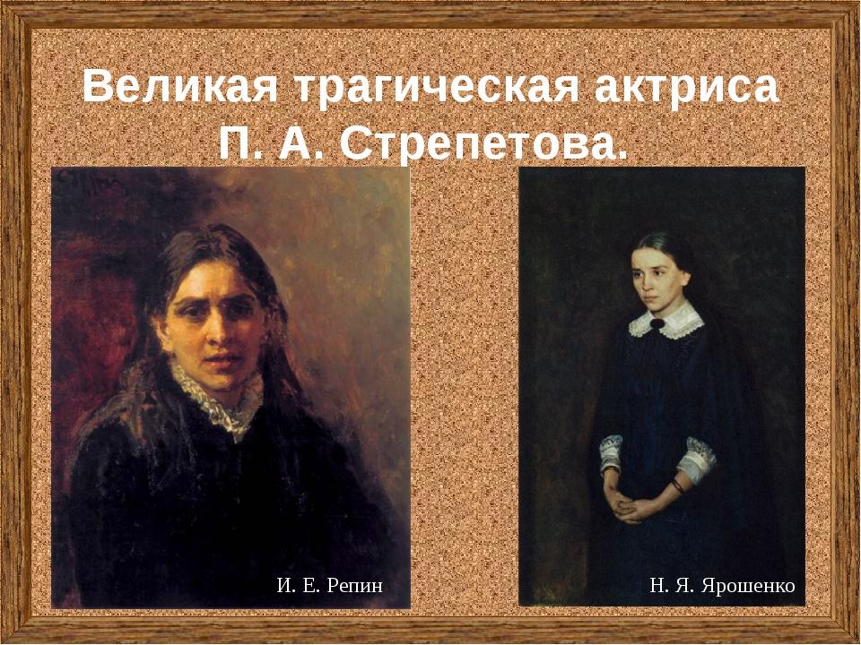 Великая трагическая актриса П. А. Стрепетова. И. Е. Репин Н. Я. Ярошенко