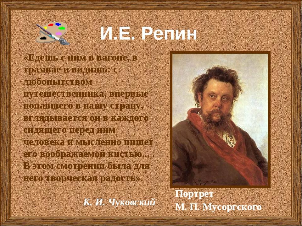 И.Е. Репин Портрет М. П. Мусоргского «Едешь с ним в вагоне, в трамвае и видиш...